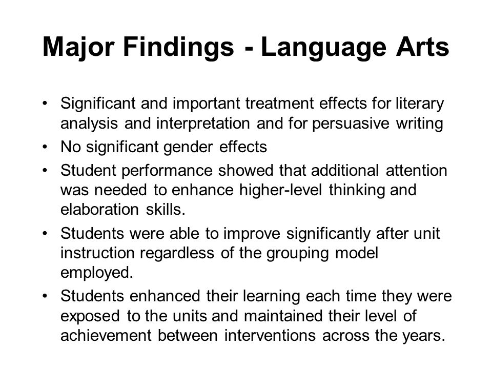 Major Findings - Language Arts Significant and important treatment effects for literary analysis and interpretation and for persuasive writing No significant gender effects Student performance showed that additional attention was needed to enhance higher-level thinking and elaboration skills.