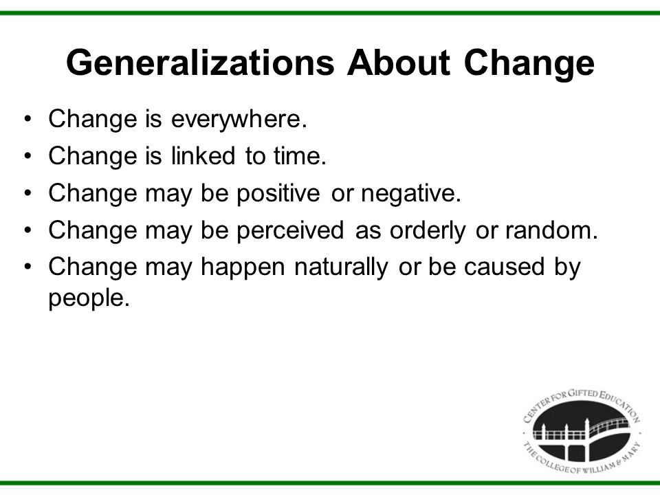 Generalizations About Change Change is everywhere. Change is linked to time. Change may be positive or negative. Change may be perceived as orderly or