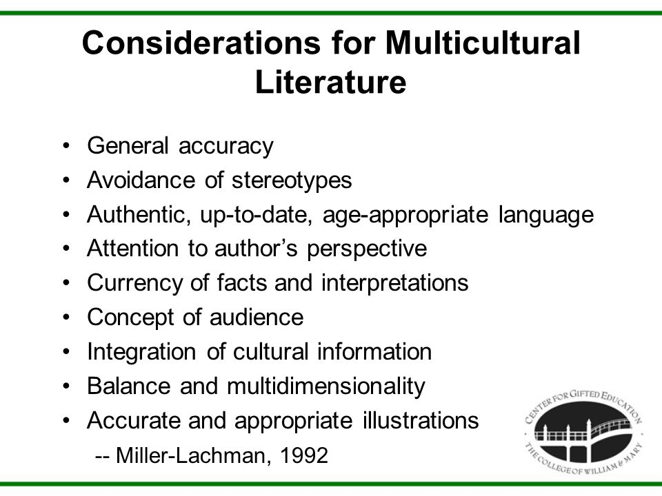 Considerations for Multicultural Literature General accuracy Avoidance of stereotypes Authentic, up-to-date, age-appropriate language Attention to author's perspective Currency of facts and interpretations Concept of audience Integration of cultural information Balance and multidimensionality Accurate and appropriate illustrations -- Miller-Lachman, 1992