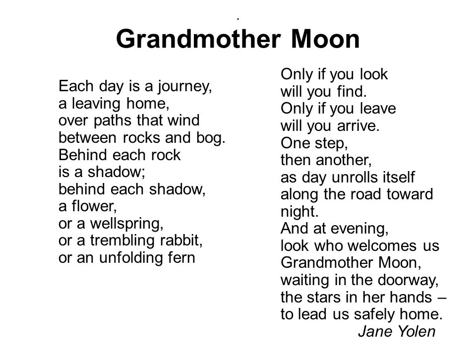 . Grandmother Moon Each day is a journey, a leaving home, over paths that wind between rocks and bog. Behind each rock is a shadow; behind each shadow