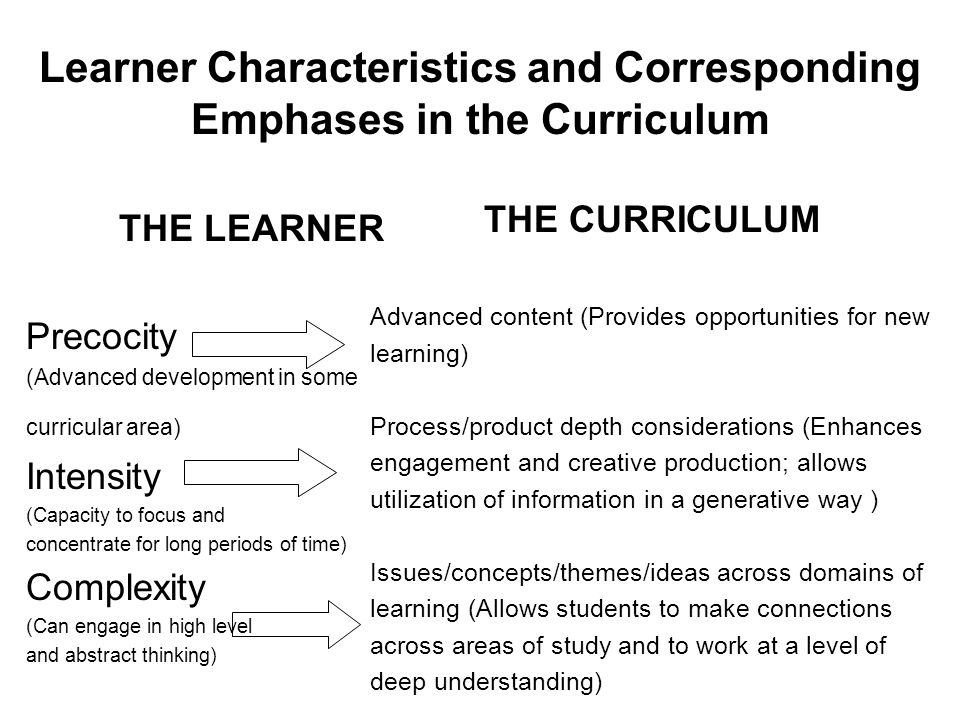 Learner Characteristics and Corresponding Emphases in the Curriculum THE LEARNER Precocity (Advanced development in some curricular area) Intensity (Capacity to focus and concentrate for long periods of time) Complexity (Can engage in high level and abstract thinking) THE CURRICULUM Advanced content (Provides opportunities for new learning) Process/product depth considerations (Enhances engagement and creative production; allows utilization of information in a generative way ) Issues/concepts/themes/ideas across domains of learning (Allows students to make connections across areas of study and to work at a level of deep understanding) 6