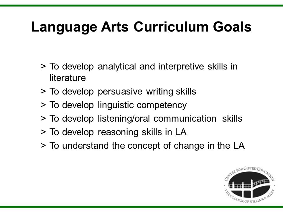 Language Arts Curriculum Goals >To develop analytical and interpretive skills in literature >To develop persuasive writing skills >To develop linguistic competency >To develop listening/oral communication skills >To develop reasoning skills in LA >To understand the concept of change in the LA