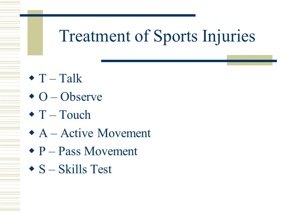 Treatment of Sports Injuries  T – Talk  O – Observe  T – Touch  A – Active Movement  P – Pass Movement  S – Skills Test