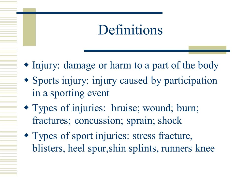 Definitions  Injury: damage or harm to a part of the body  Sports injury: injury caused by participation in a sporting event  Types of injuries: bruise; wound; burn; fractures; concussion; sprain; shock  Types of sport injuries: stress fracture, blisters, heel spur,shin splints, runners knee