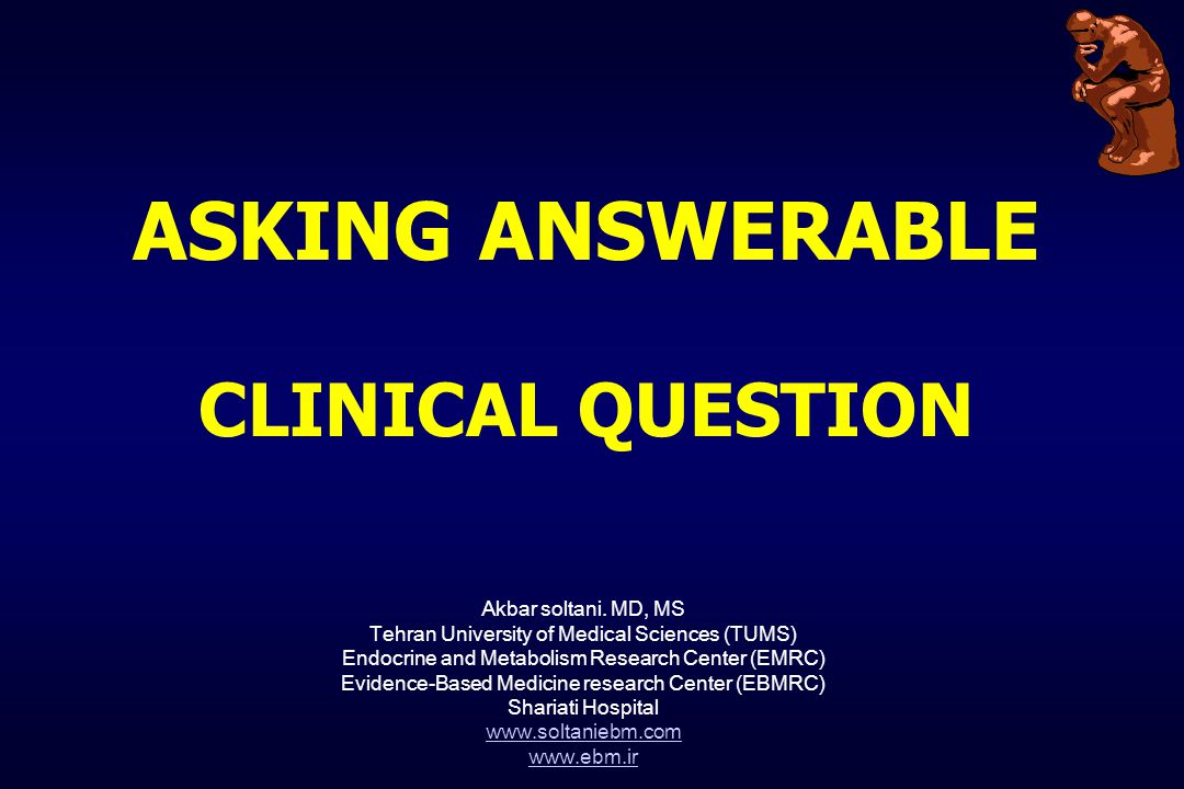 ASKING ANSWERABLE CLINICAL QUESTION Akbar soltani. MD, MS Tehran University of Medical Sciences (TUMS) Endocrine and Metabolism Research Center (EMRC)