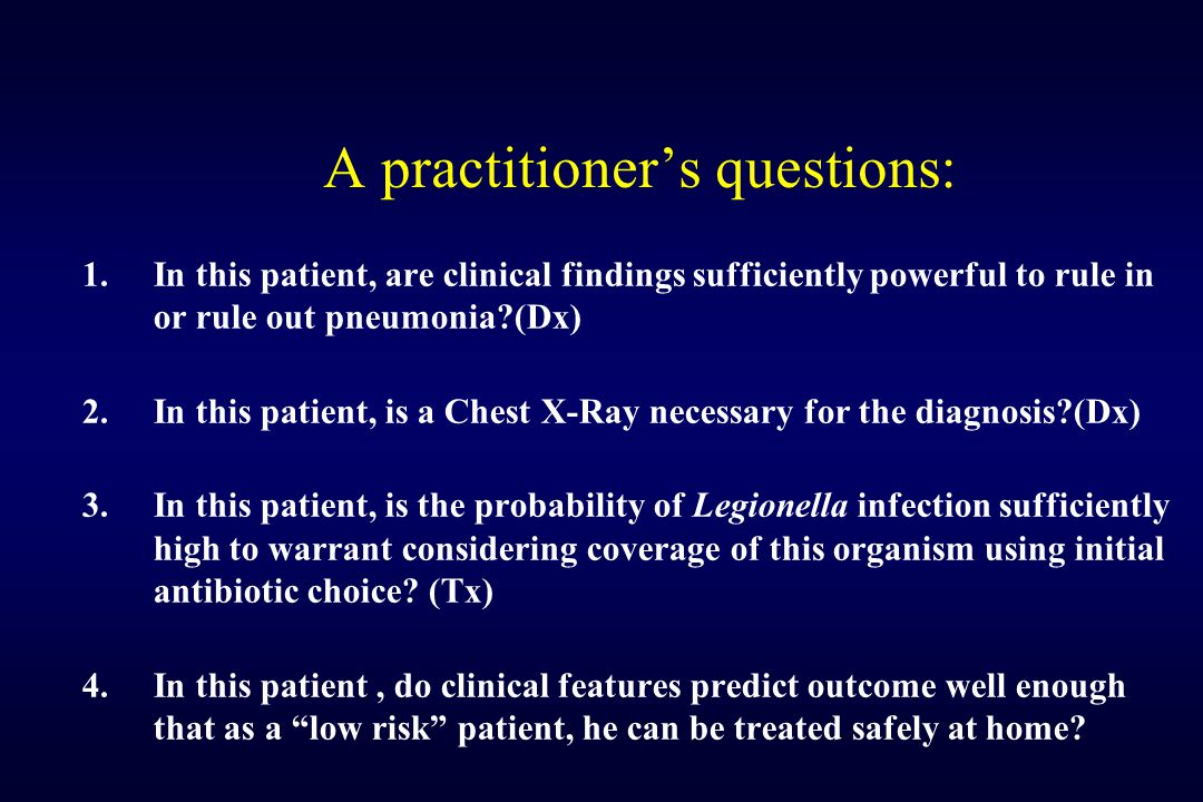 A practitioner's questions: 1.In this patient, are clinical findings sufficiently powerful to rule in or rule out pneumonia?(Dx) 2.In this patient, is