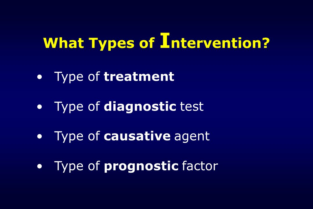 What Types of I ntervention? Type of treatment Type of diagnostic test Type of causative agent Type of prognostic factor