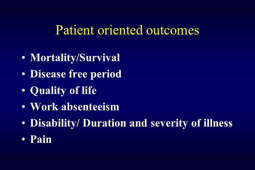 Patient oriented outcomes Mortality/Survival Disease free period Quality of life Work absenteeism Disability/ Duration and severity of illness Pain