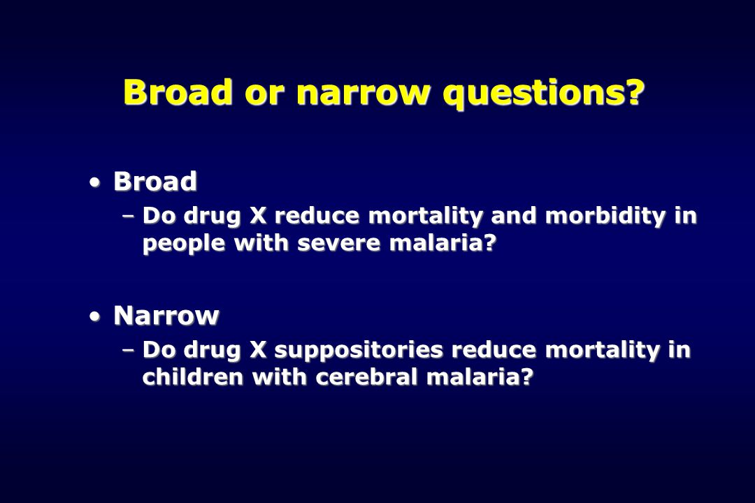Broad or narrow questions? BroadBroad –Do drug X reduce mortality and morbidity in people with severe malaria? NarrowNarrow –Do drug X suppositories r