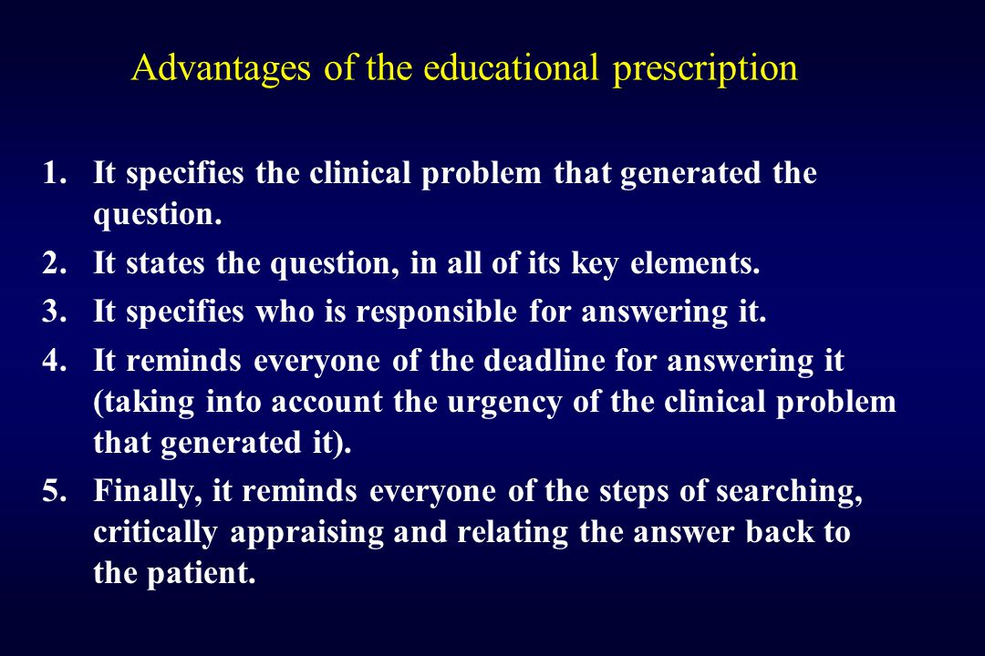Advantages of the educational prescription 1.It specifies the clinical problem that generated the question. 2.It states the question, in all of its ke