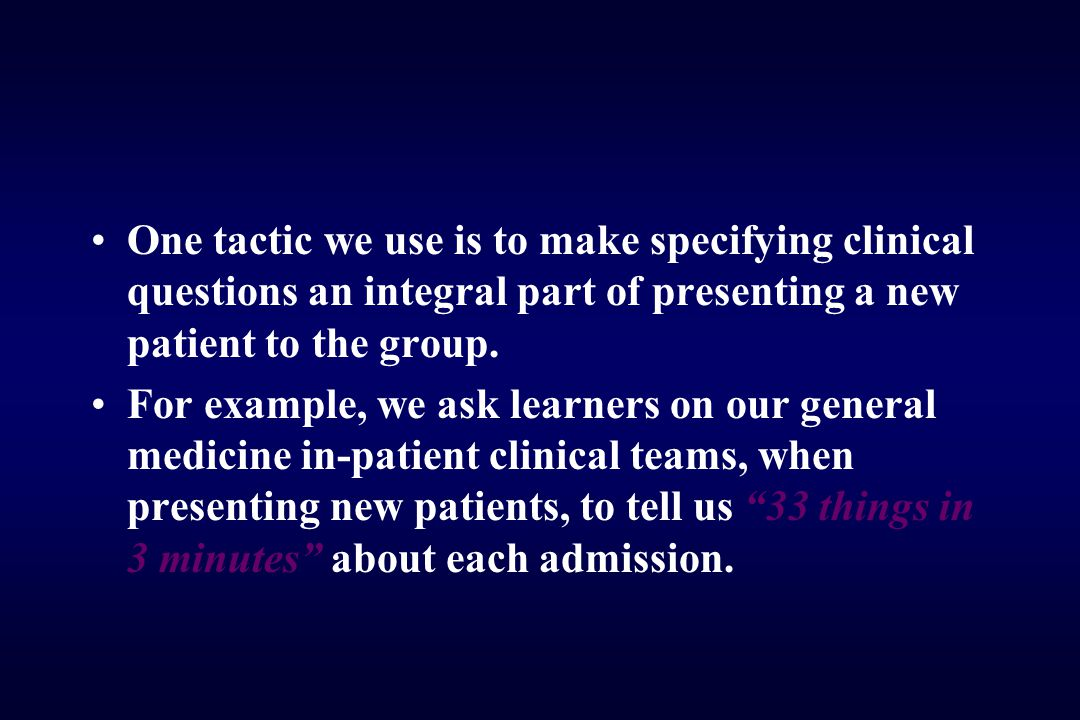 One tactic we use is to make specifying clinical questions an integral part of presenting a new patient to the group. For example, we ask learners on