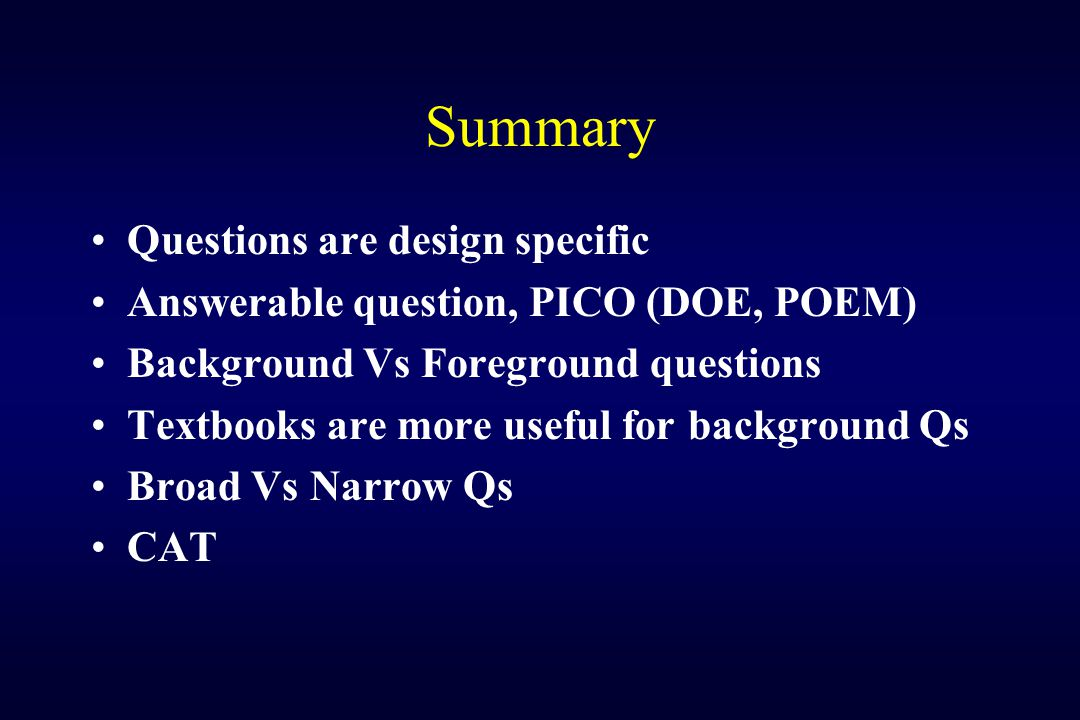 Summary Questions are design specific Answerable question, PICO (DOE, POEM) Background Vs Foreground questions Textbooks are more useful for backgroun