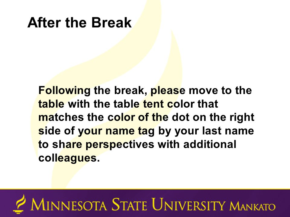 After the Break Following the break, please move to the table with the table tent color that matches the color of the dot on the right side of your name tag by your last name to share perspectives with additional colleagues.