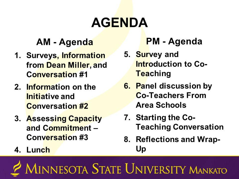 AGENDA AM - Agenda 1.Surveys, Information from Dean Miller, and Conversation #1 2.Information on the Initiative and Conversation #2 3.Assessing Capacity and Commitment – Conversation #3 4.Lunch PM - Agenda 5.Survey and Introduction to Co- Teaching 6.Panel discussion by Co-Teachers From Area Schools 7.Starting the Co- Teaching Conversation 8.Reflections and Wrap- Up