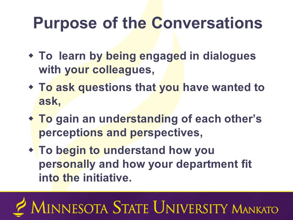 Purpose of the Conversations  To learn by being engaged in dialogues with your colleagues,  To ask questions that you have wanted to ask,  To gain an understanding of each other's perceptions and perspectives,  To begin to understand how you personally and how your department fit into the initiative.