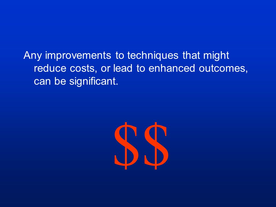 Any improvements to techniques that might reduce costs, or lead to enhanced outcomes, can be significant.