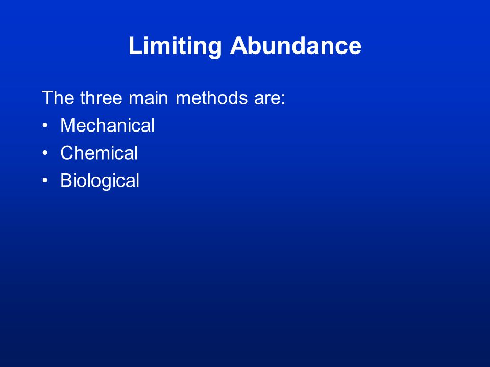 Limiting Abundance The three main methods are: Mechanical Chemical Biological