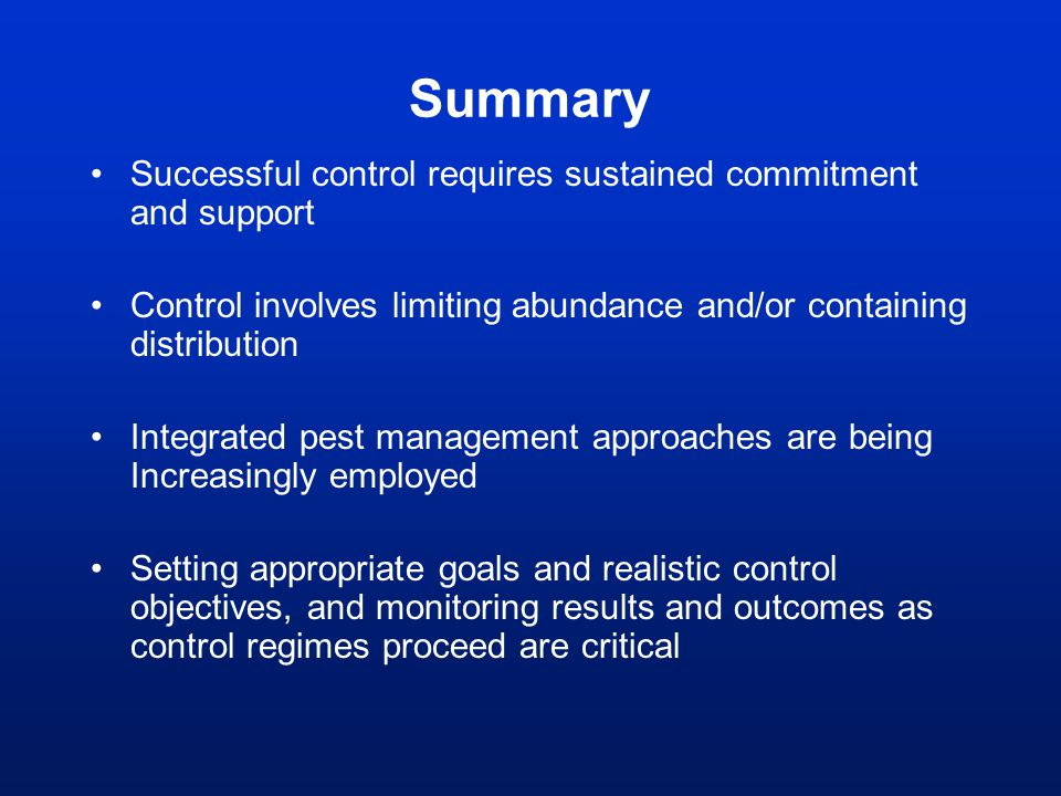 Successful control requires sustained commitment and support Control involves limiting abundance and/or containing distribution Integrated pest manage