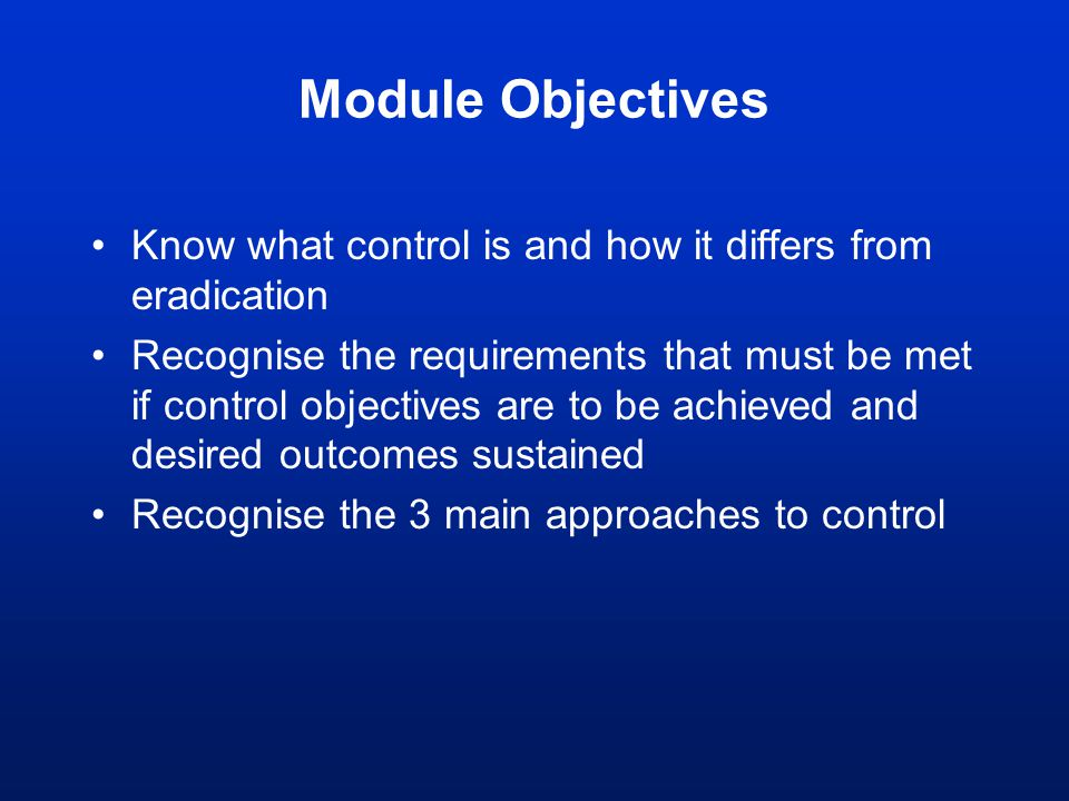 Module Objectives Know what control is and how it differs from eradication Recognise the requirements that must be met if control objectives are to be