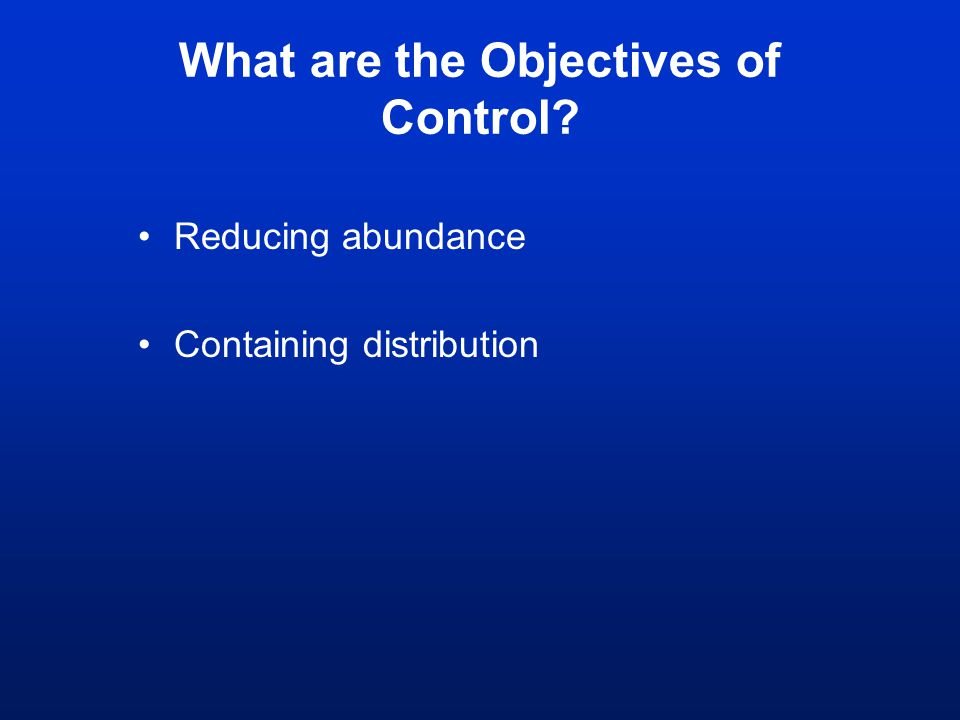 What are the Objectives of Control? Reducing abundance Containing distribution