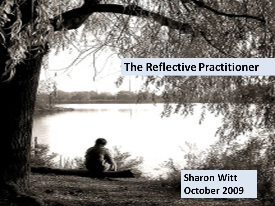 The Reflective Practitioner Sharon Witt October 2009