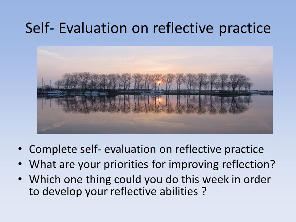 Self- Evaluation on reflective practice Complete self- evaluation on reflective practice What are your priorities for improving reflection.