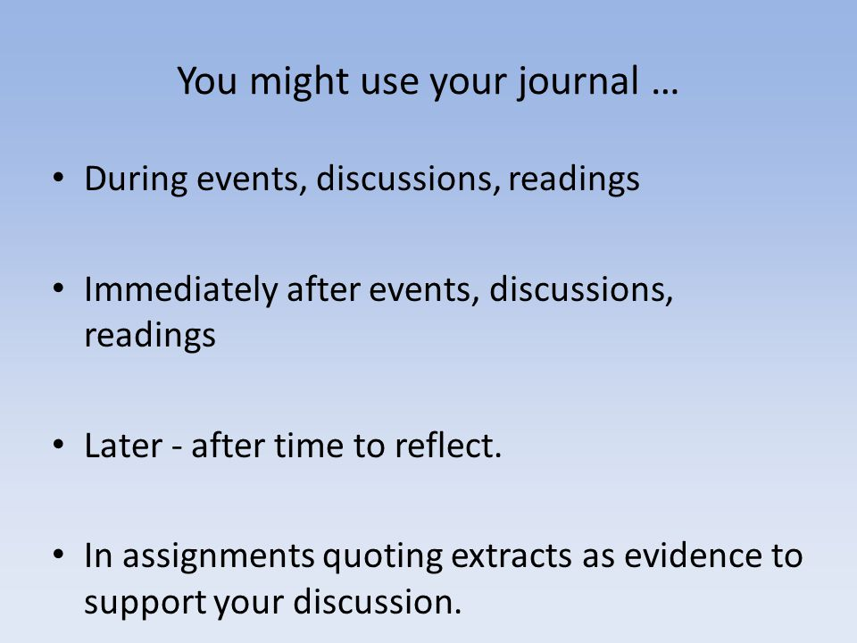 You might use your journal … During events, discussions, readings Immediately after events, discussions, readings Later - after time to reflect.