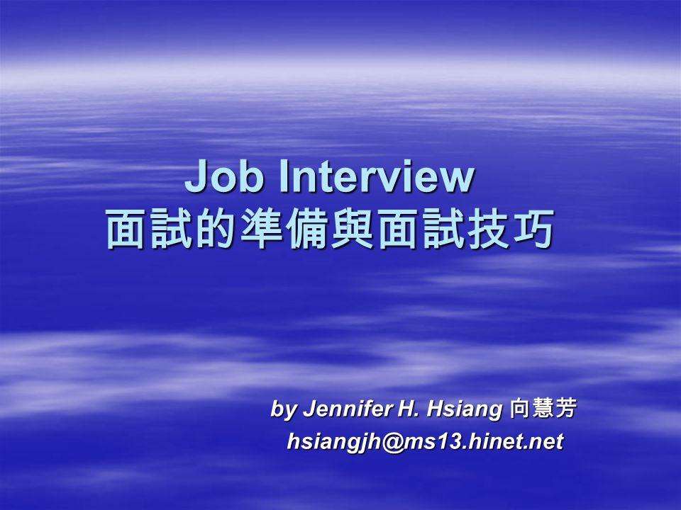 Job Interview 面試的準備與面試技巧 by Jennifer H. Hsiang 向慧芳 hsiangjh@ms13.hinet.net