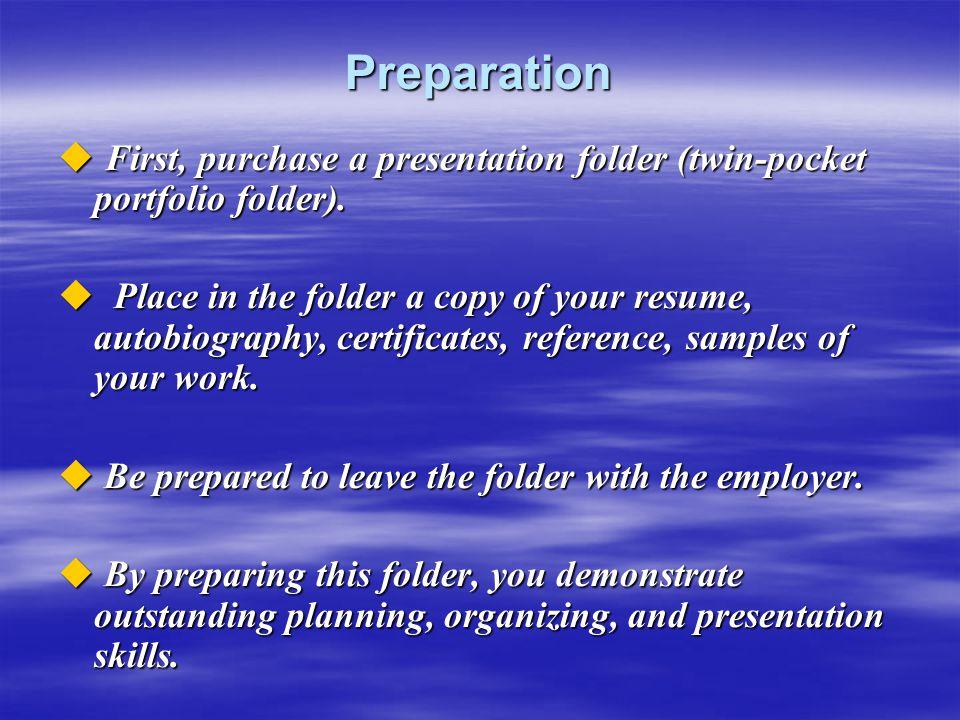 Preparation  First, purchase a presentation folder (twin-pocket portfolio folder).  Place in the folder a copy of your resume, autobiography, certif
