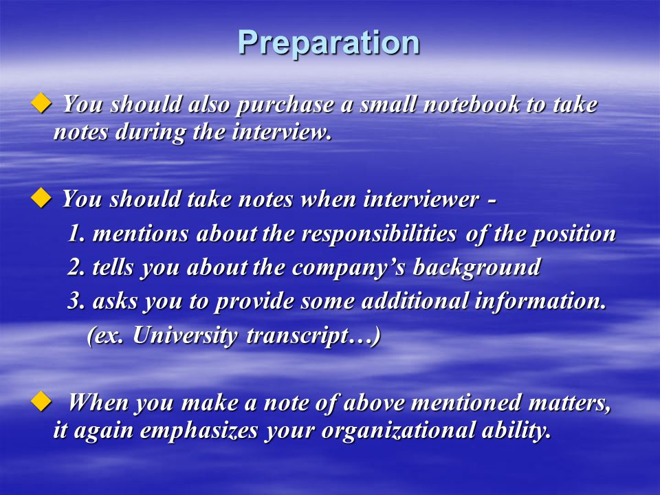 Preparation  You should also purchase a small notebook to take notes during the interview.  You should take notes when interviewer - 1. mentions abo