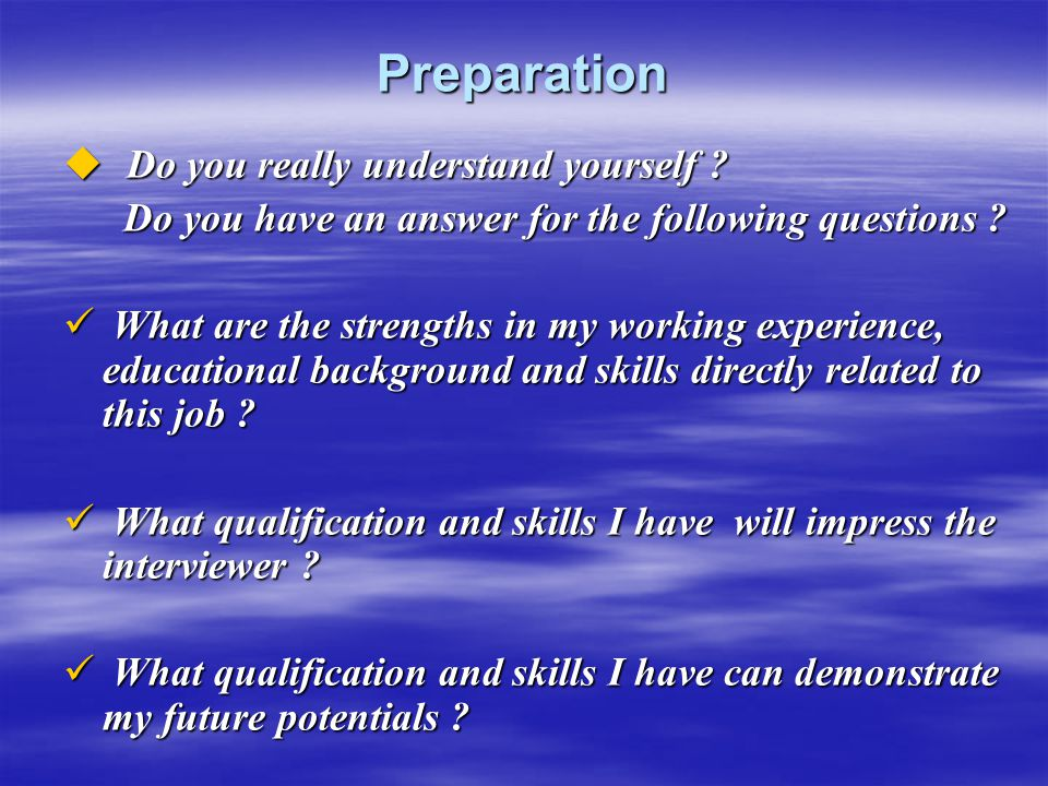 Preparation  Do you really understand yourself ? Do you have an answer for the following questions ? Do you have an answer for the following question