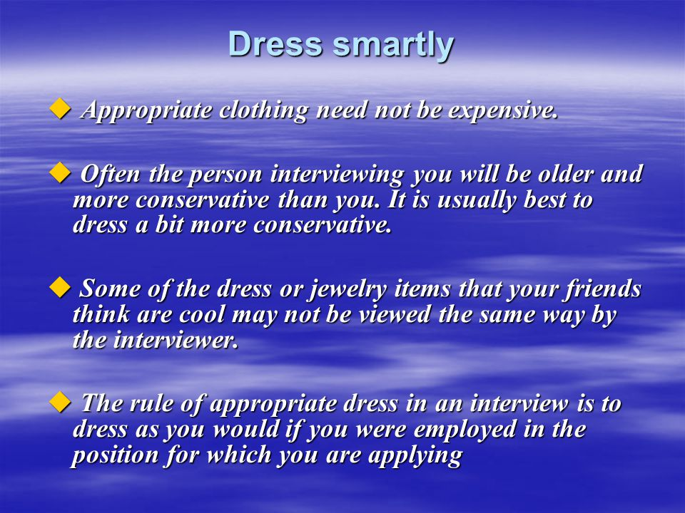 Dress smartly  Appropriate clothing need not be expensive.  Often the person interviewing you will be older and more conservative than you. It is us