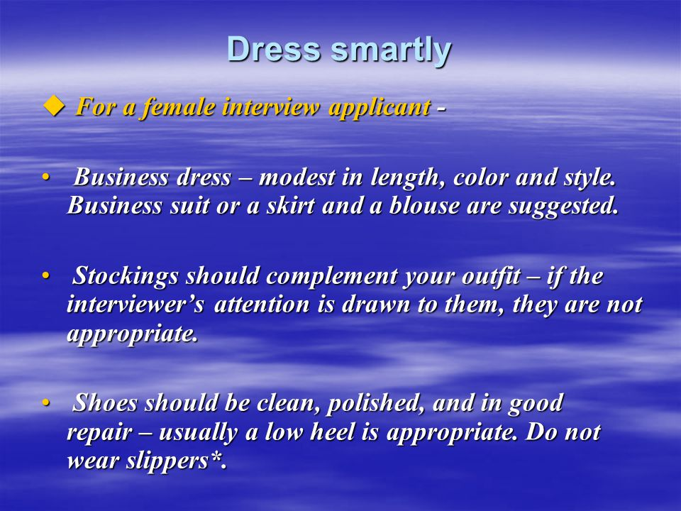 Dress smartly  For a female interview applicant - Business dress – modest in length, color and style. Business suit or a skirt and a blouse are sugge