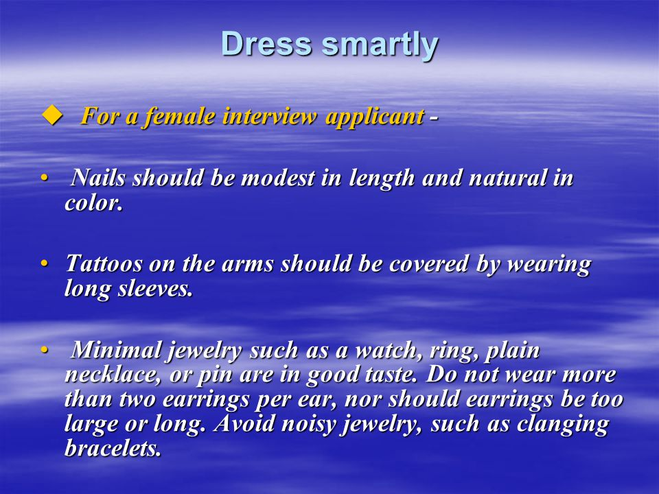 Dress smartly  For a female interview applicant - Nails should be modest in length and natural in color. Nails should be modest in length and natural