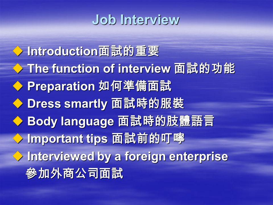 Job Interview  Introduction 面試的重要  The function of interview 面試的功能  Preparation 如何準備面試  Dress smartly 面試時的服裝  Body language 面試時的肢體語言  Important
