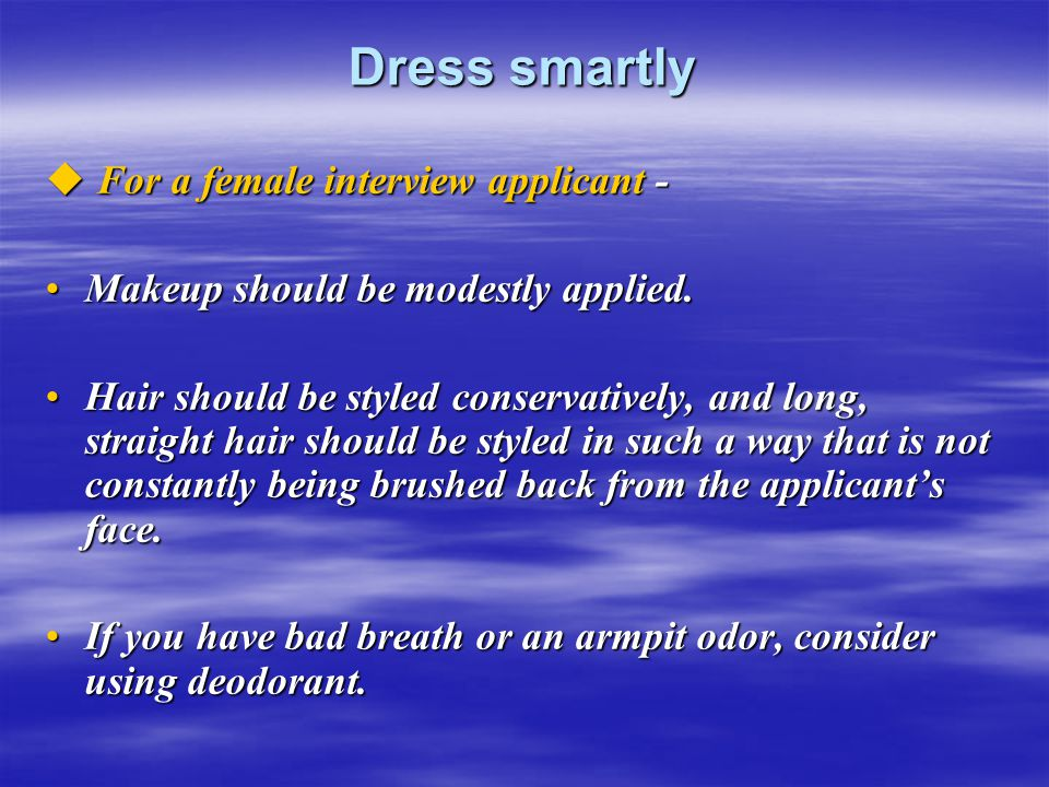 Dress smartly  For a female interview applicant - Makeup should be modestly applied.Makeup should be modestly applied.