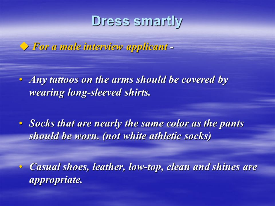 Dress smartly  For a male interview applicant - Any tattoos on the arms should be covered by wearing long-sleeved shirts.Any tattoos on the arms shou