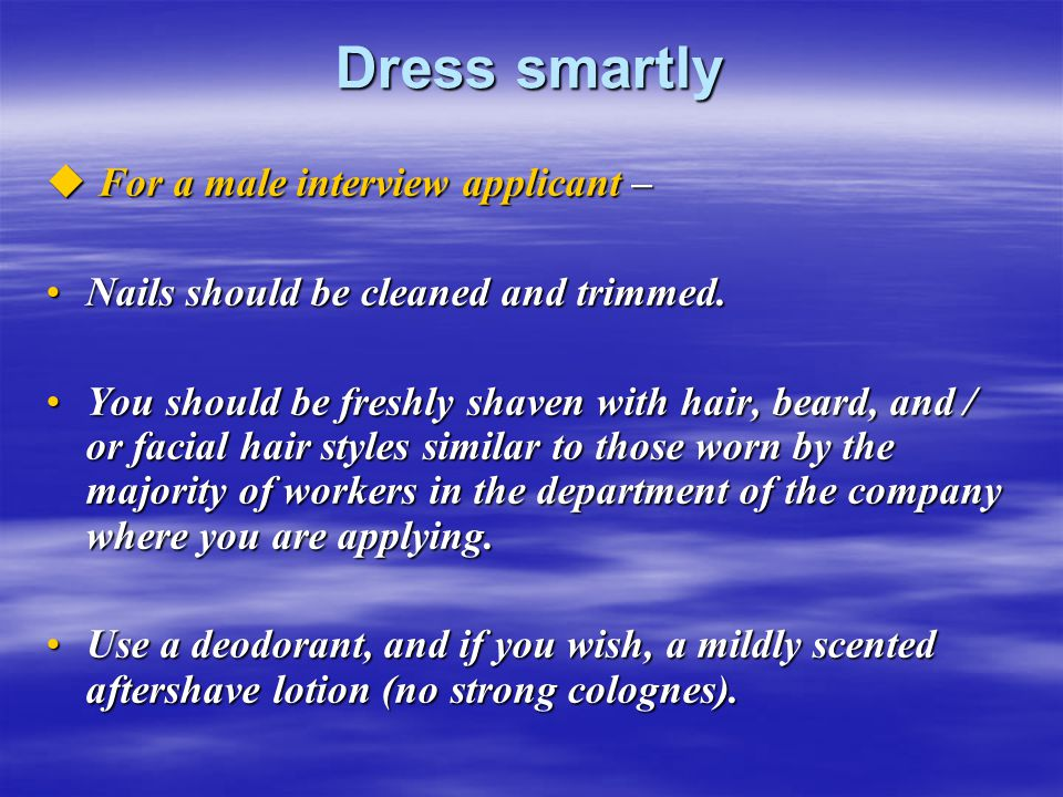 Dress smartly  For a male interview applicant – Nails should be cleaned and trimmed.Nails should be cleaned and trimmed. You should be freshly shaven