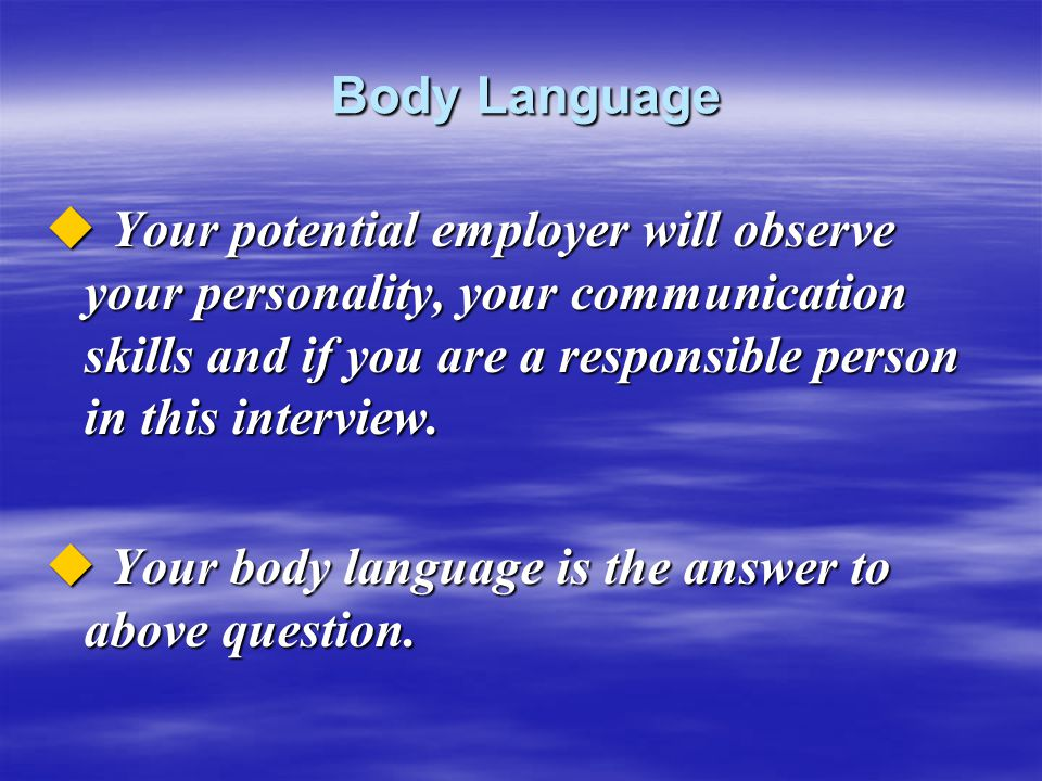 Body Language Body Language  Your potential employer will observe your personality, your communication skills and if you are a responsible person in this interview.