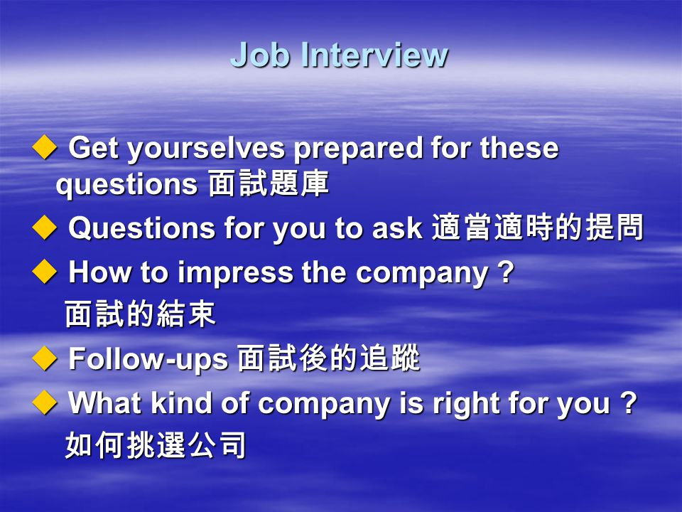 Job Interview  Get yourselves prepared for these questions 面試題庫  Questions for you to ask 適當適時的提問  How to impress the company .