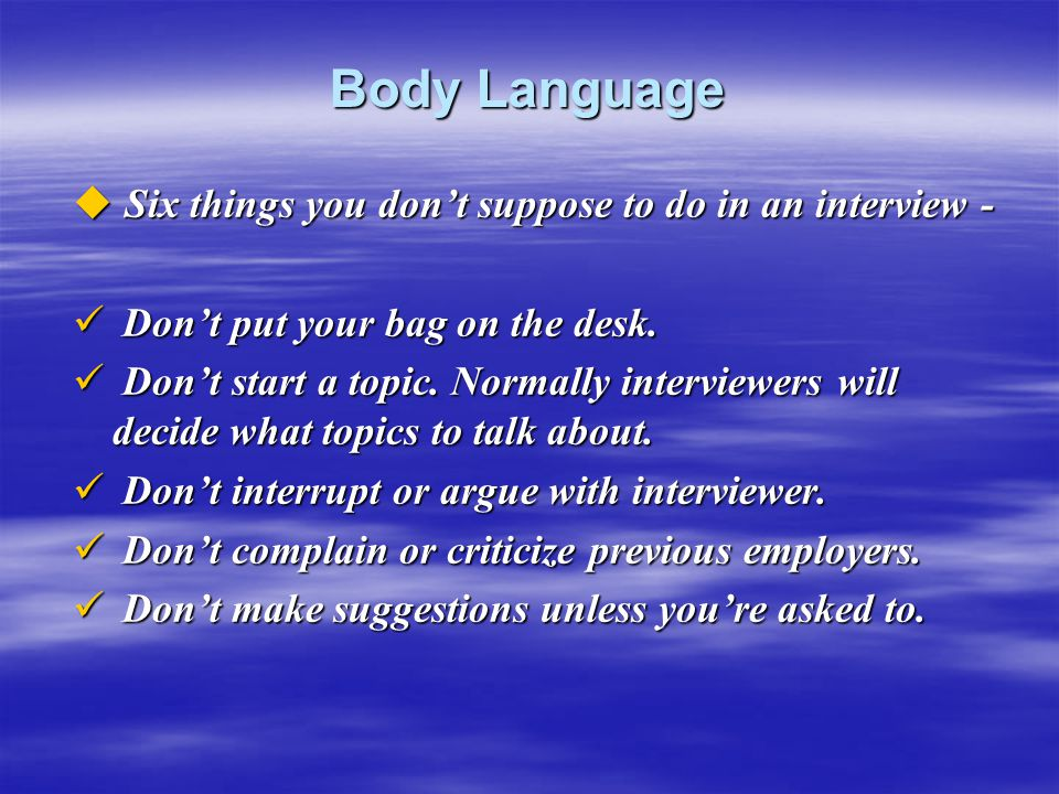 Body Language  Six things you don't suppose to do in an interview - Don't put your bag on the desk. Don't put your bag on the desk. Don't start a top