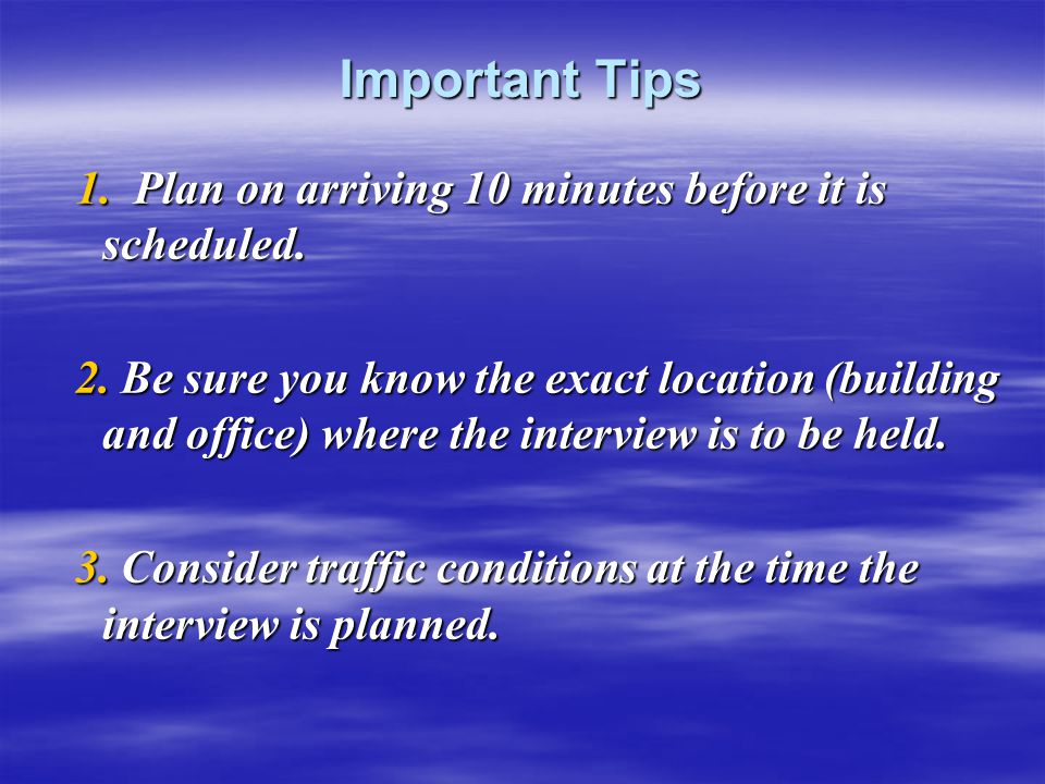 Important Tips 1. Plan on arriving 10 minutes before it is scheduled. 1. Plan on arriving 10 minutes before it is scheduled. 2. Be sure you know the e