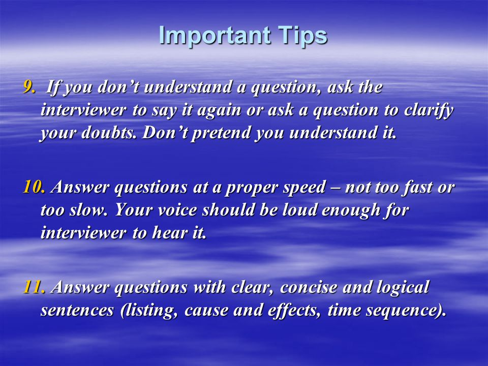Important Tips 9. If you don't understand a question, ask the interviewer to say it again or ask a question to clarify your doubts. Don't pretend you