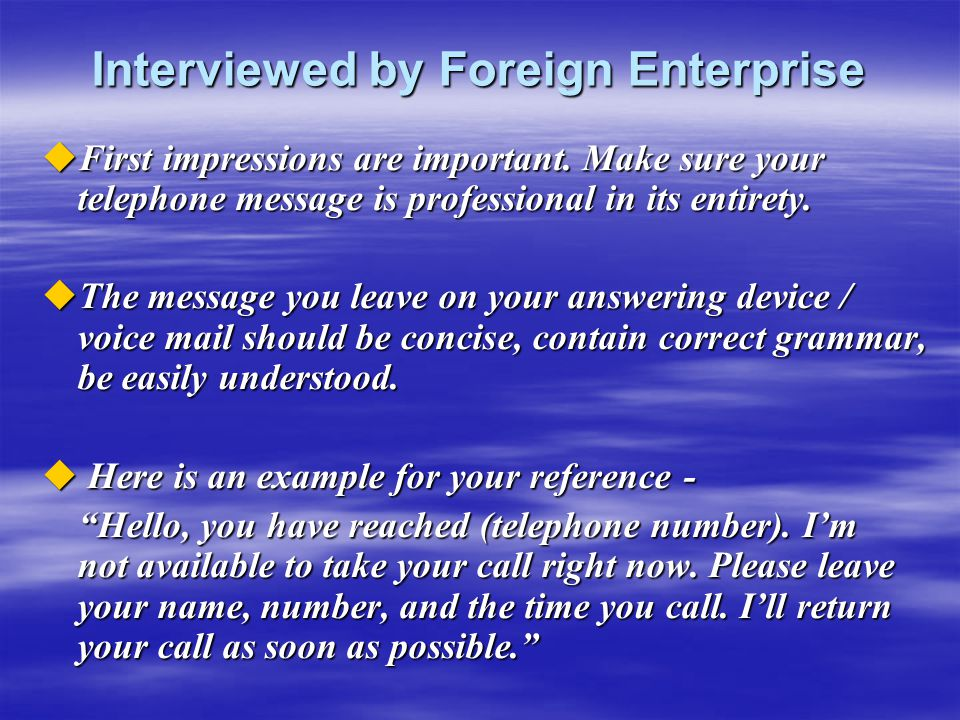 Interviewed by Foreign Enterprise  First impressions are important. Make sure your telephone message is professional in its entirety.  The message y