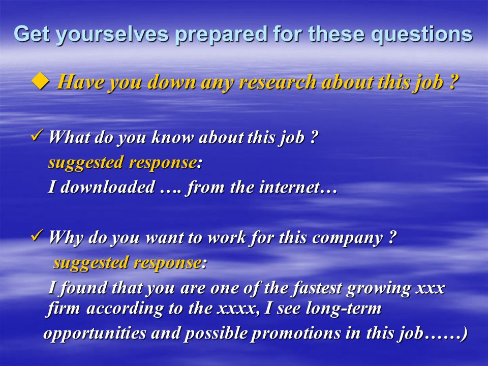 Get yourselves prepared for these questions  Have you down any research about this job ? What do you know about this job ? What do you know about thi