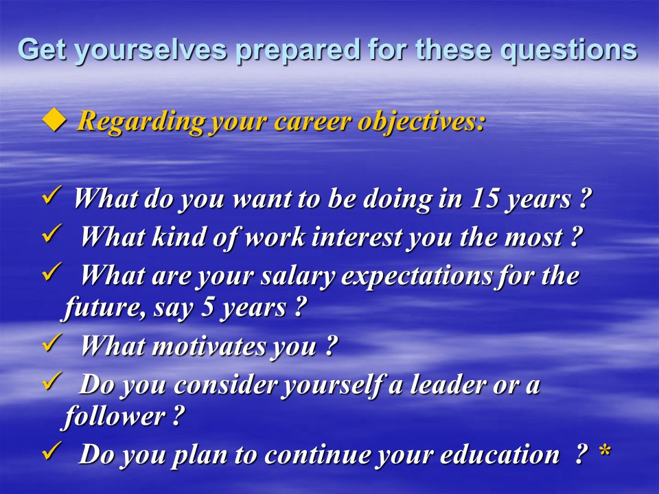 Get yourselves prepared for these questions  Regarding your career objectives: What do you want to be doing in 15 years ? What do you want to be doin
