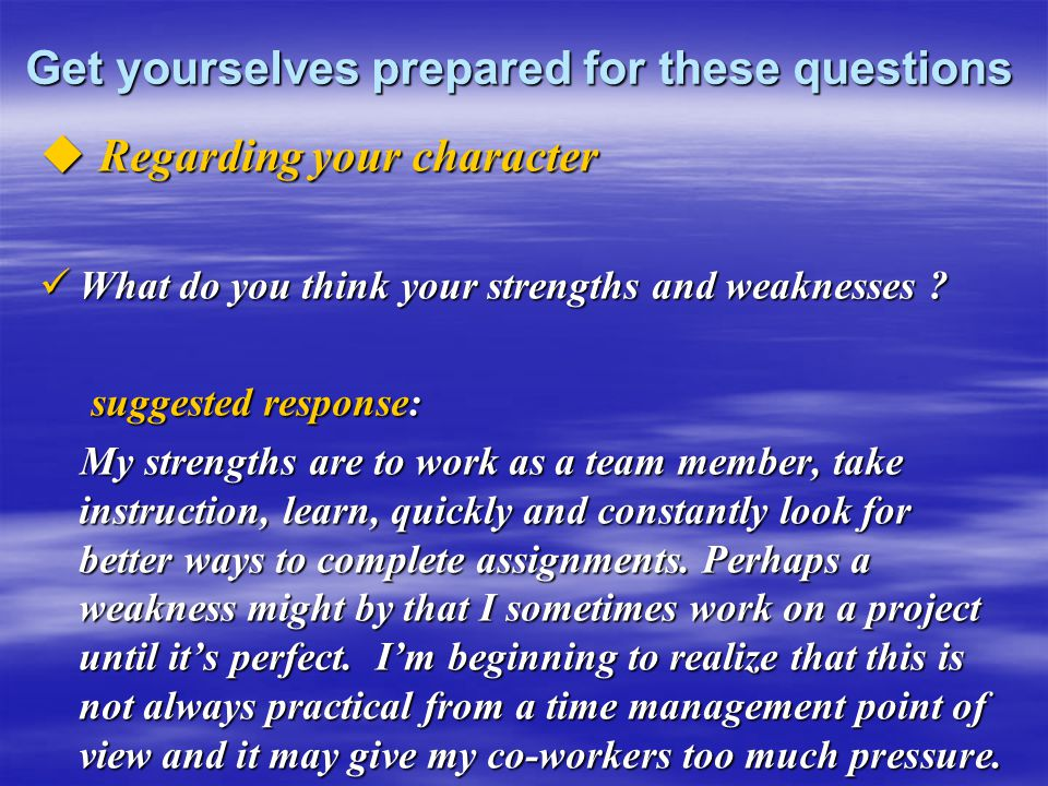 Get yourselves prepared for these questions  Regarding your character What do you think your strengths and weaknesses ? What do you think your streng