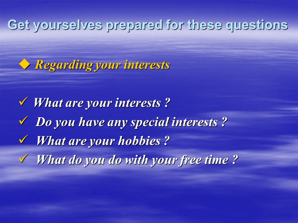 Get yourselves prepared for these questions  Regarding your interests What are your interests .