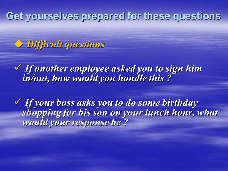 Get yourselves prepared for these questions  Difficult questions If another employee asked you to sign him in/out, how would you handle this ? If ano