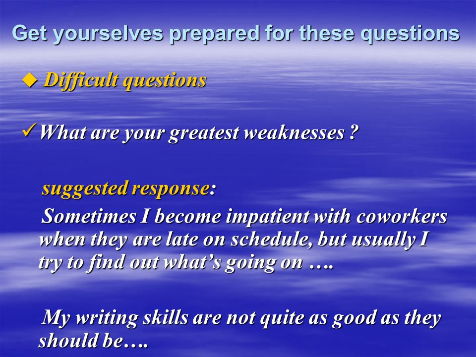 Get yourselves prepared for these questions  Difficult questions What are your greatest weaknesses ? What are your greatest weaknesses ? suggested re